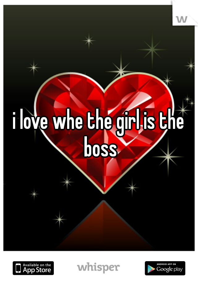 i love whe the girl is the boss