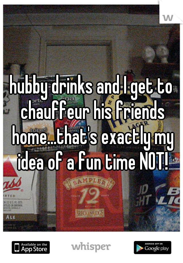 hubby drinks and I get to chauffeur his friends home...that's exactly my idea of a fun time NOT!