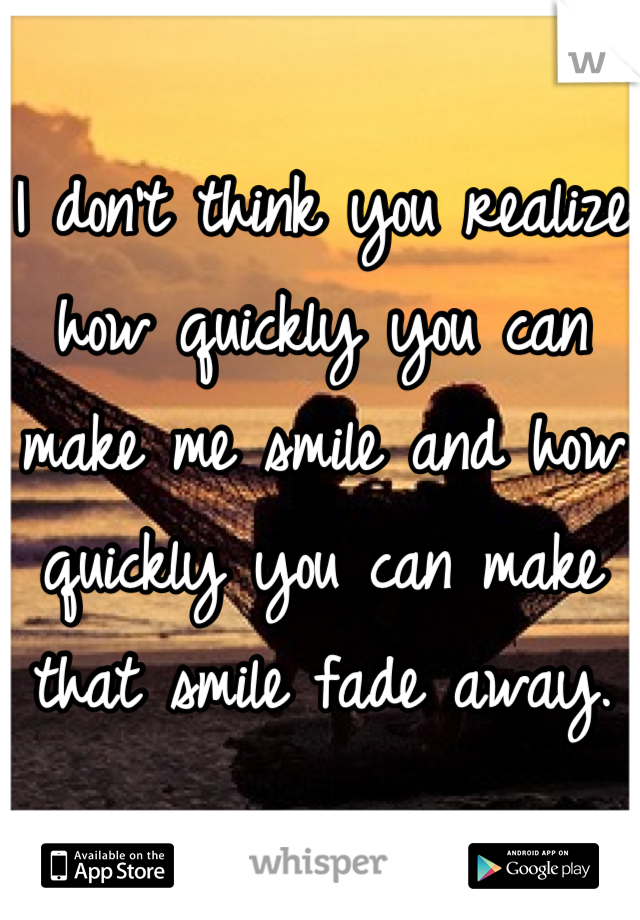I don't think you realize how quickly you can make me smile and how quickly you can make that smile fade away.
