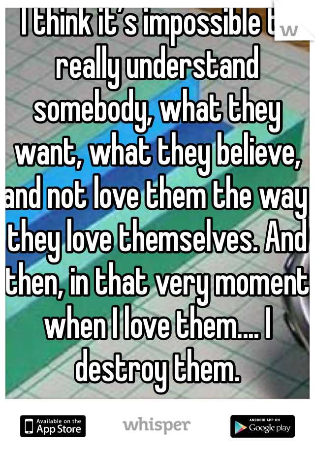 I think it's impossible to really understand somebody, what they want, what they believe, and not love them the way they love themselves. And then, in that very moment when I love them.... I destroy them.