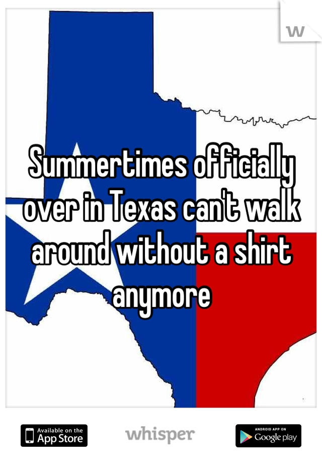 Summertimes officially over in Texas can't walk around without a shirt anymore
