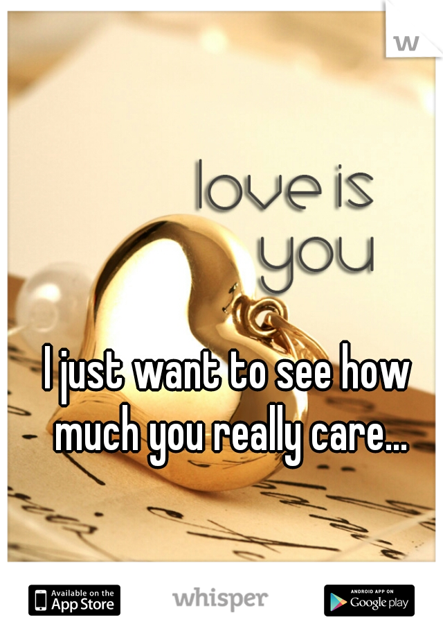 I just want to see how much you really care...