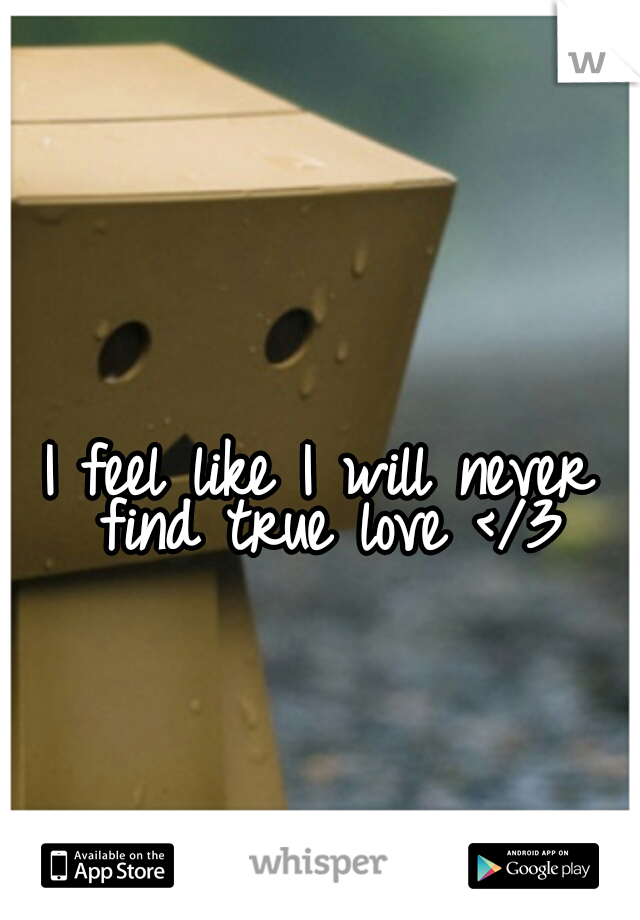I feel like I will never find true love </3