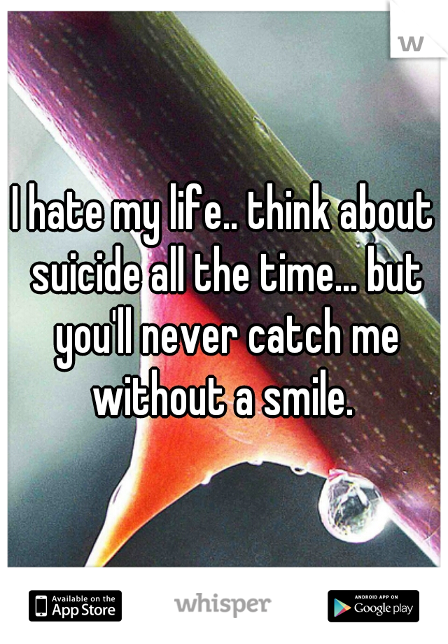 I hate my life.. think about suicide all the time... but you'll never catch me without a smile.