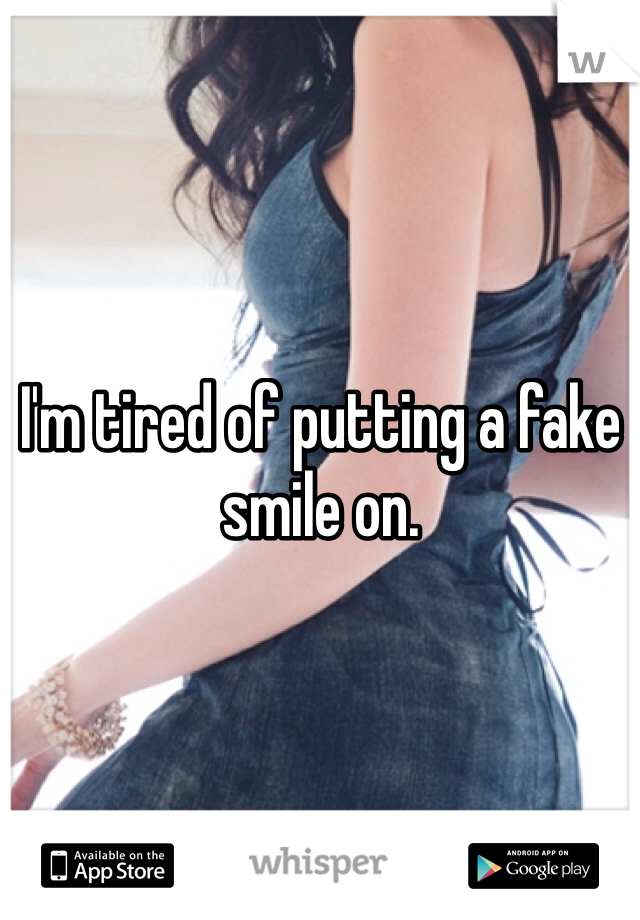I'm tired of putting a fake smile on.