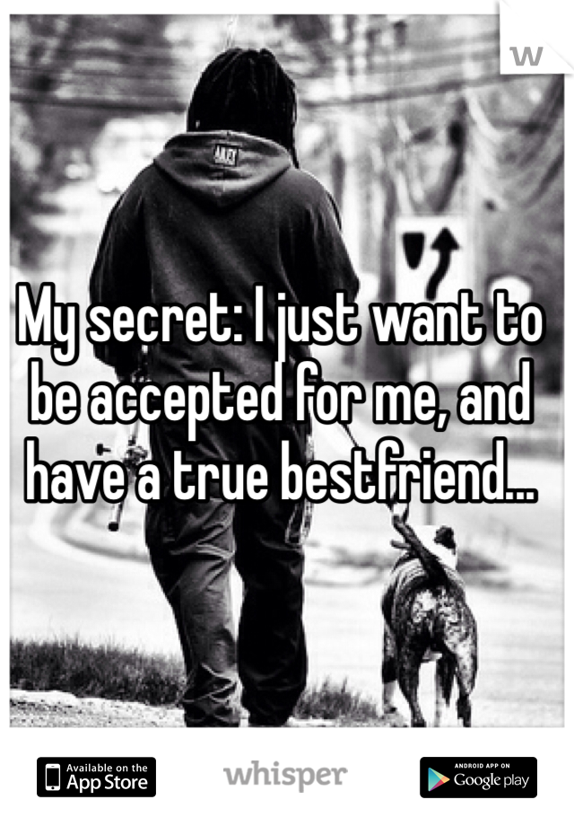 My secret: I just want to be accepted for me, and have a true bestfriend...