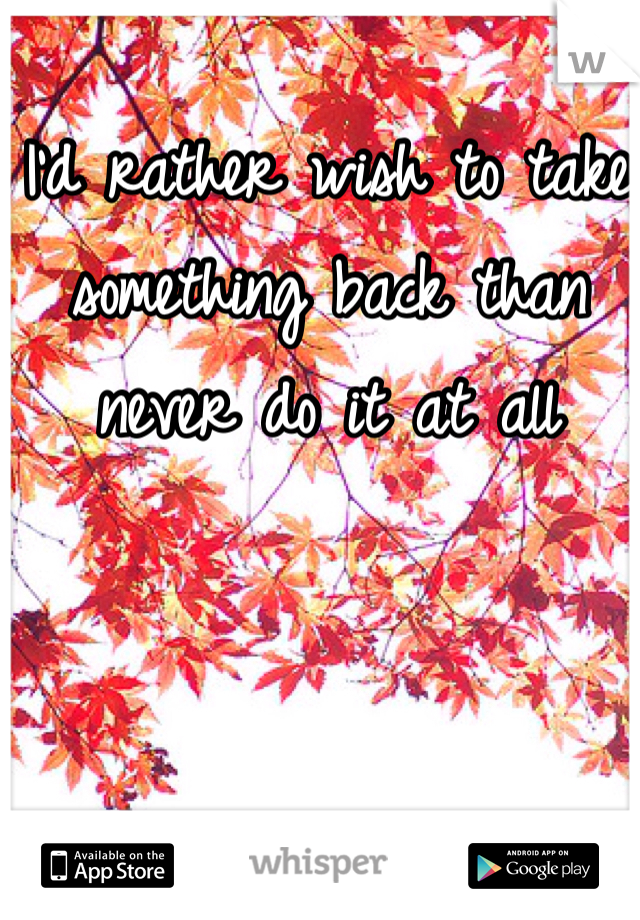 I'd rather wish to take something back than never do it at all
