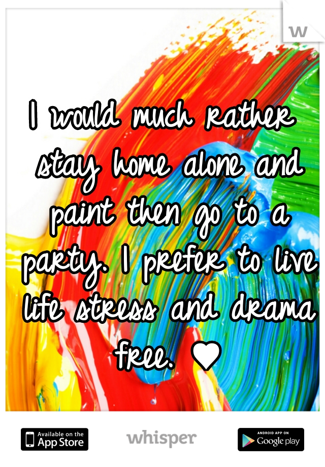 I would much rather stay home alone and paint then go to a party. I prefer to live life stress and drama free. ♥