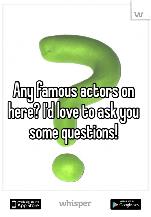 Any famous actors on here? I'd love to ask you some questions!