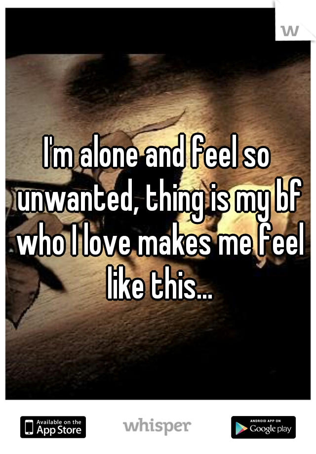 I'm alone and feel so unwanted, thing is my bf who I love makes me feel like this...