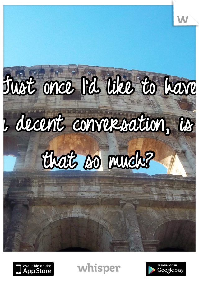 Just once I'd like to have a decent conversation, is that so much?