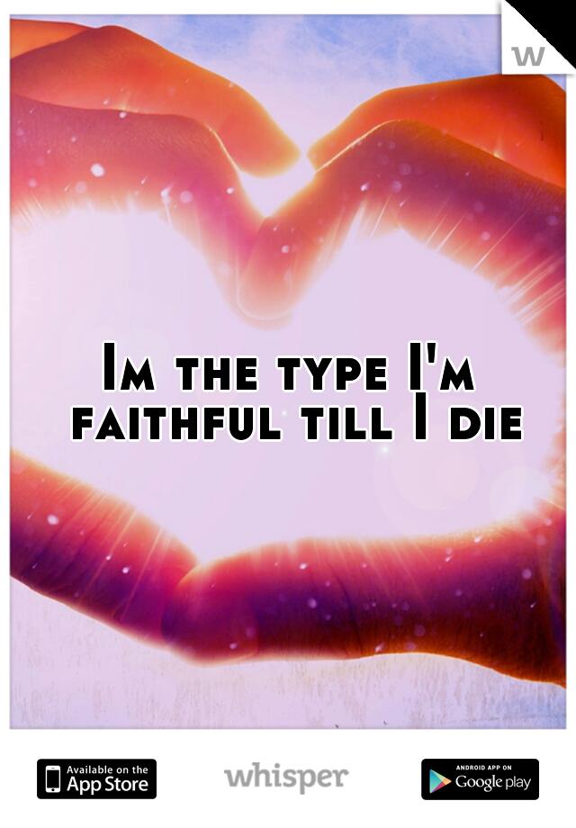 Im the type I'm faithful till I die