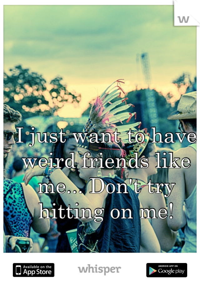 I just want to have weird friends like me... Don't try hitting on me!