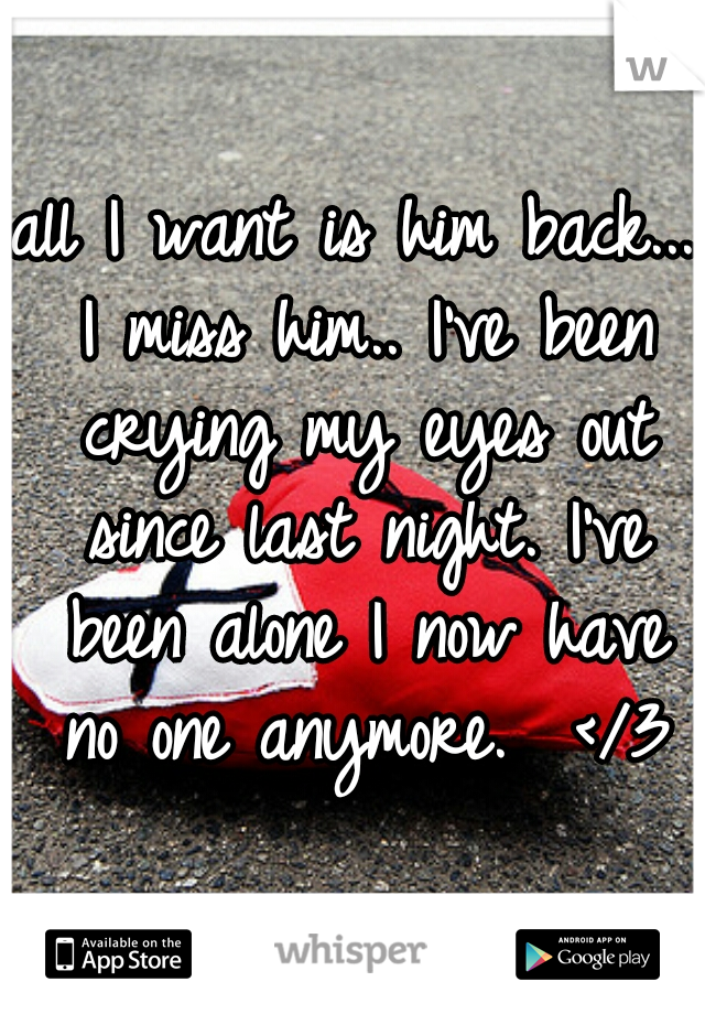 all I want is him back... I miss him.. I've been crying my eyes out since last night. I've been alone I now have no one anymore.  </3