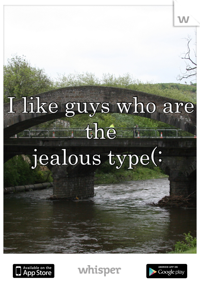 I like guys who are the jealous type(: