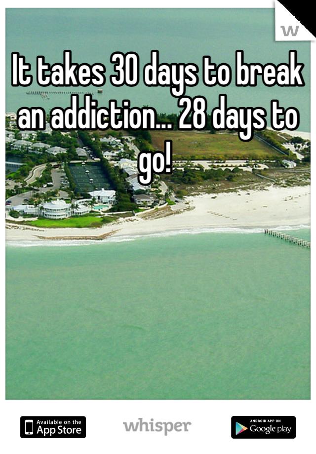 It takes 30 days to break an addiction... 28 days to go!
