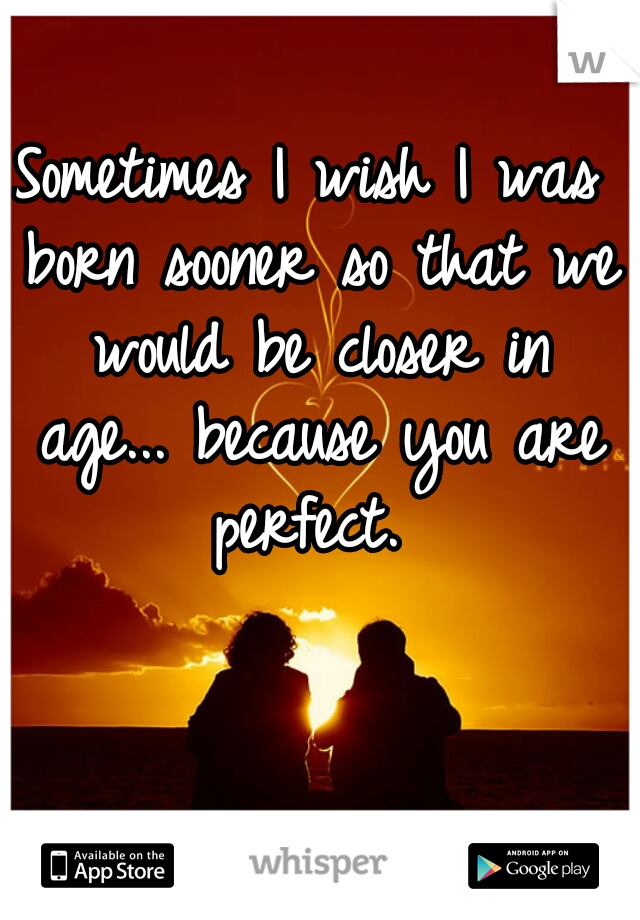 Sometimes I wish I was born sooner so that we would be closer in age... because you are perfect.