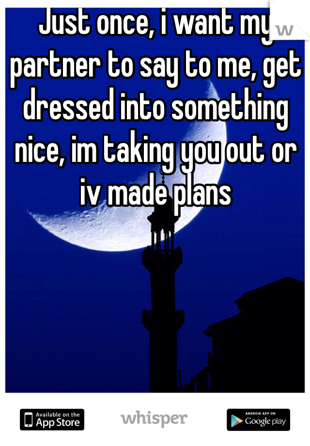 Just once, i want my partner to say to me, get dressed into something nice, im taking you out or iv made plans