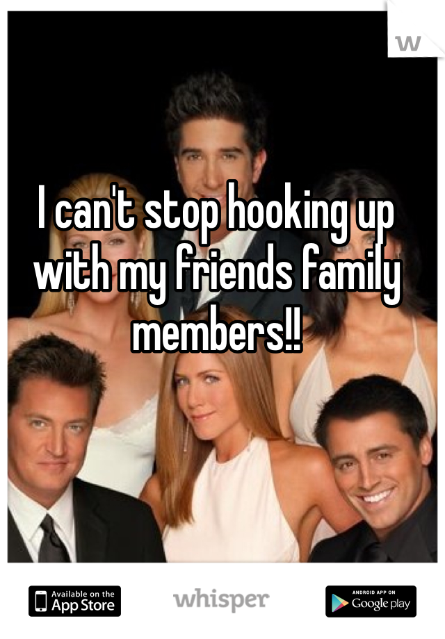 I can't stop hooking up with my friends family members!!