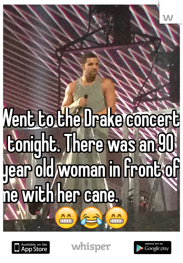 Went to the Drake concert tonight. There was an 90 year old woman in front of me with her cane.                      😁😂😁