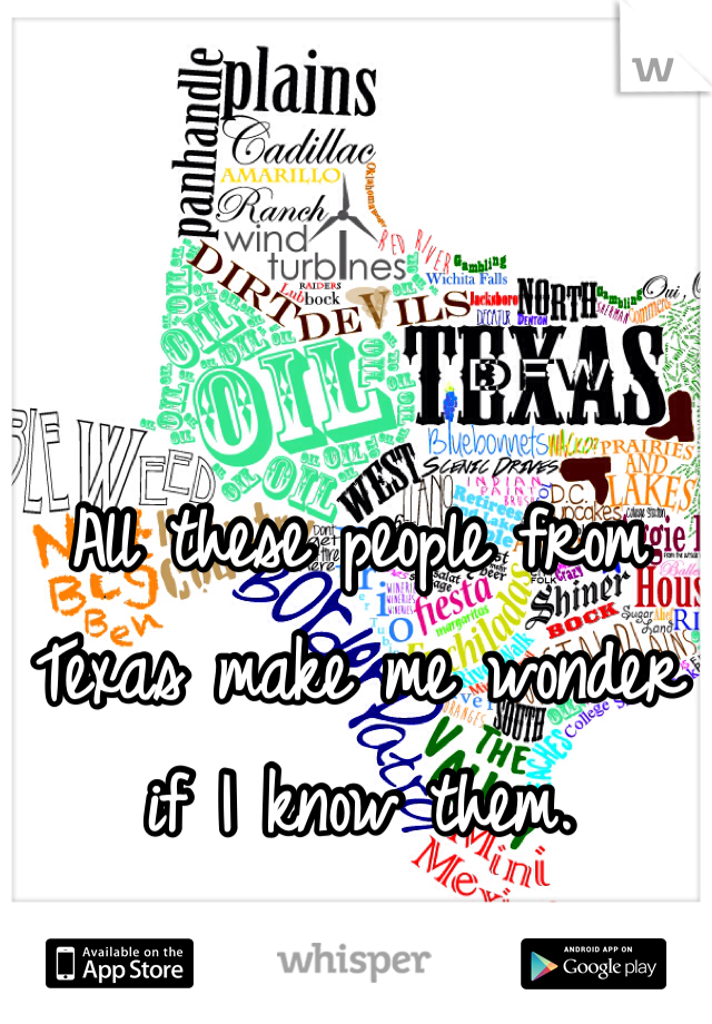 All these people from Texas make me wonder if I know them.