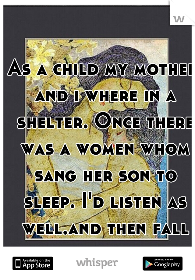 As a child my mother and i where in a shelter. Once there was a women whom sang her son to sleep. I'd listen as well.and then fall asleep