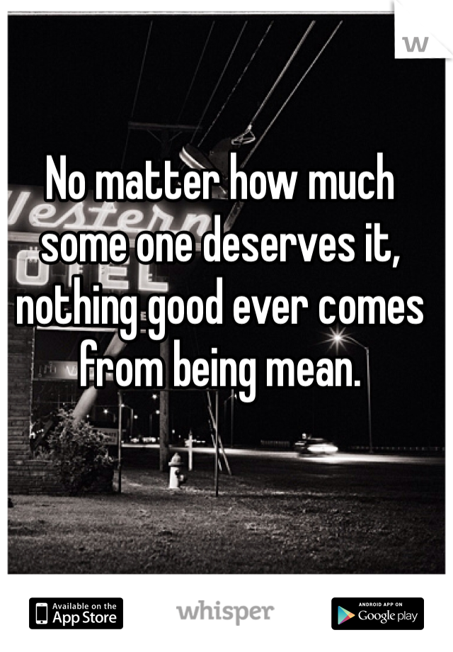 No matter how much some one deserves it, nothing good ever comes from being mean.