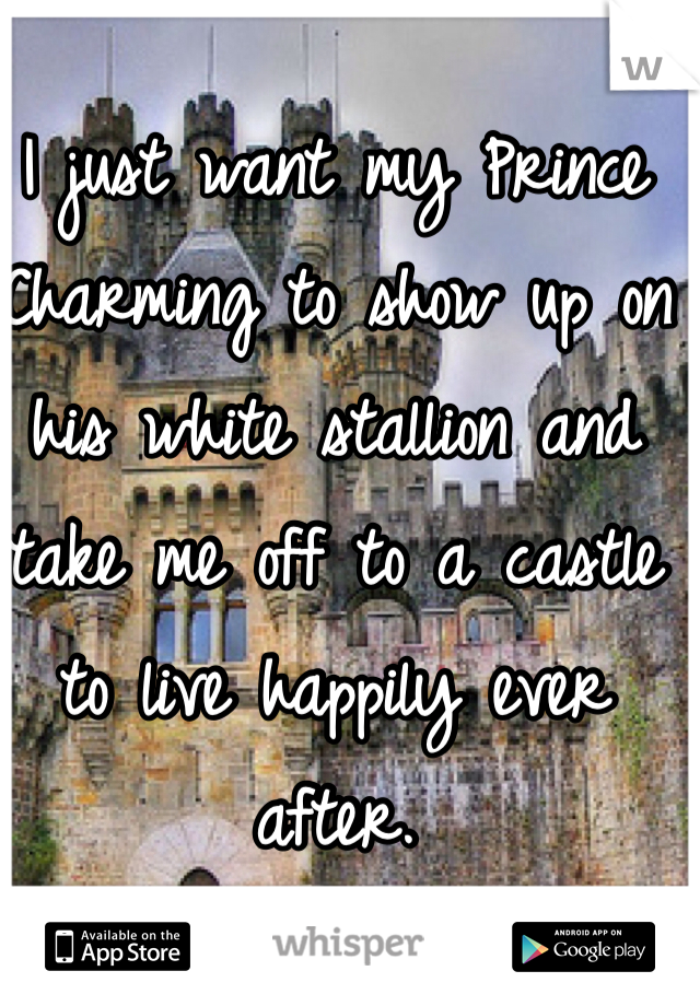 I just want my Prince Charming to show up on his white stallion and take me off to a castle to live happily ever after.