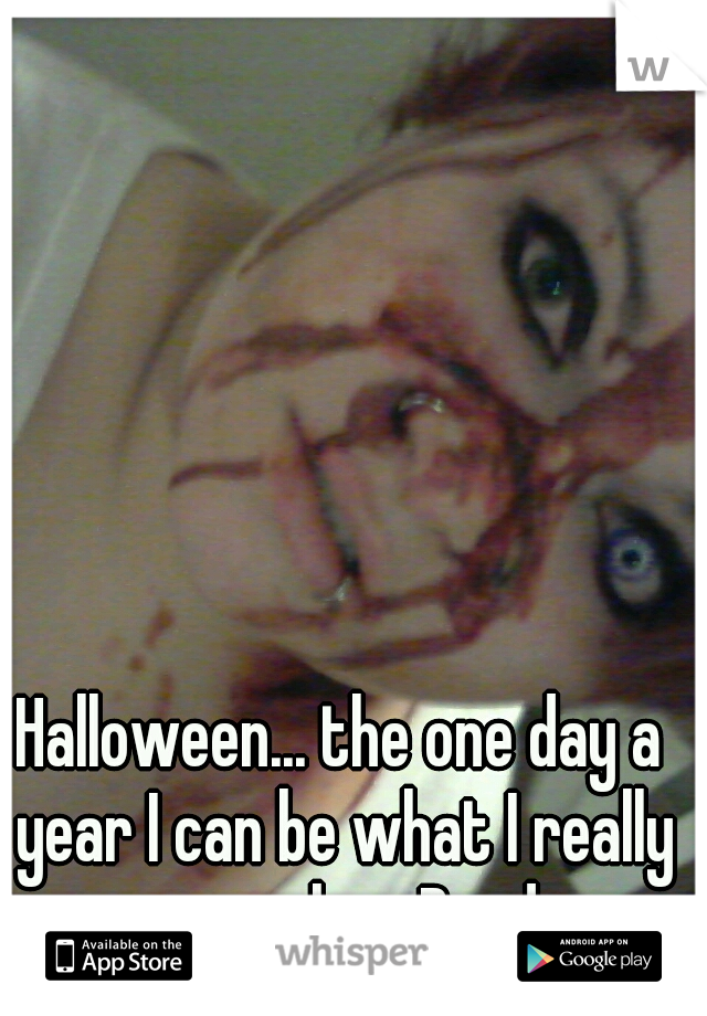 Halloween... the one day a year I can be what I really wanna be....Dead..