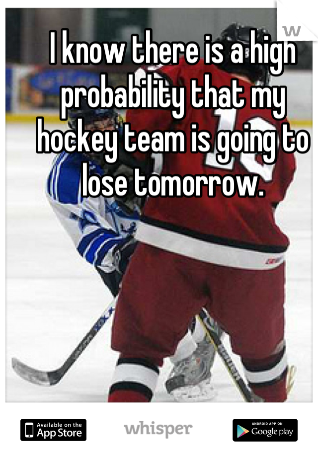 I know there is a high probability that my hockey team is going to lose tomorrow.