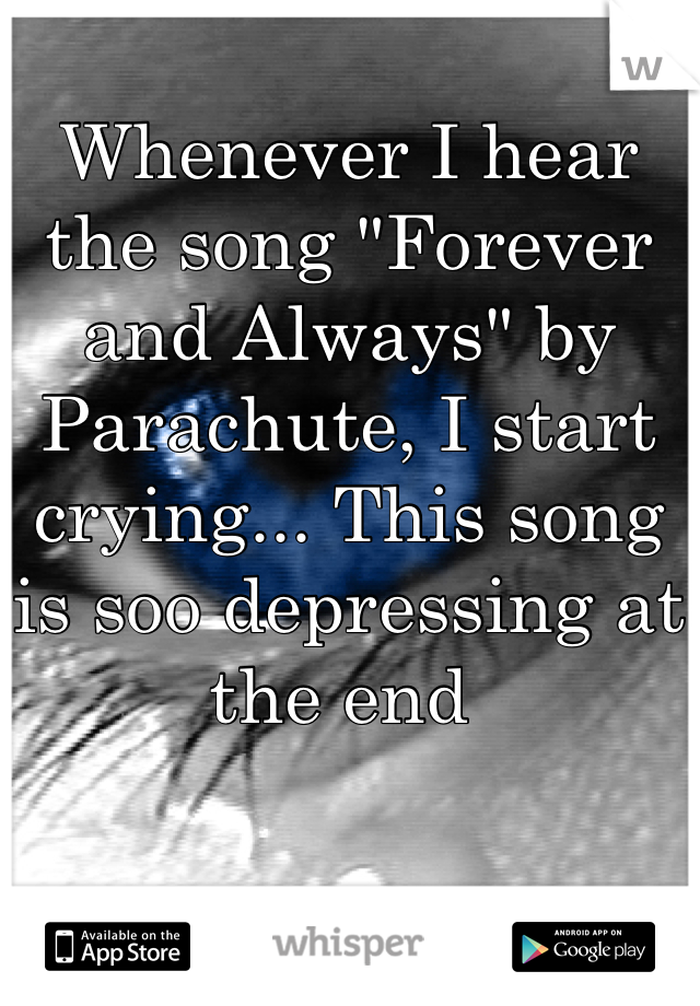 """Whenever I hear the song """"Forever and Always"""" by Parachute, I start crying... This song is soo depressing at the end"""