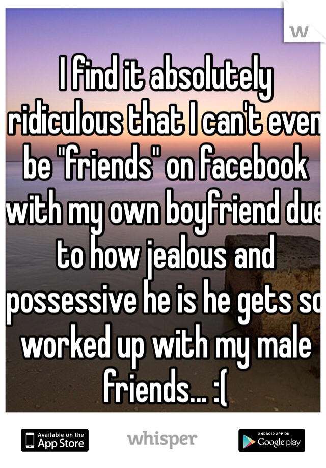 "I find it absolutely ridiculous that I can't even be ""friends"" on facebook with my own boyfriend due to how jealous and possessive he is he gets so worked up with my male friends... :("