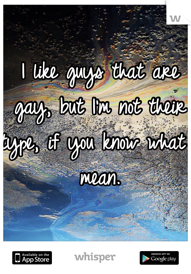 I like guys that are gay, but I'm not their type, if you know what I mean.