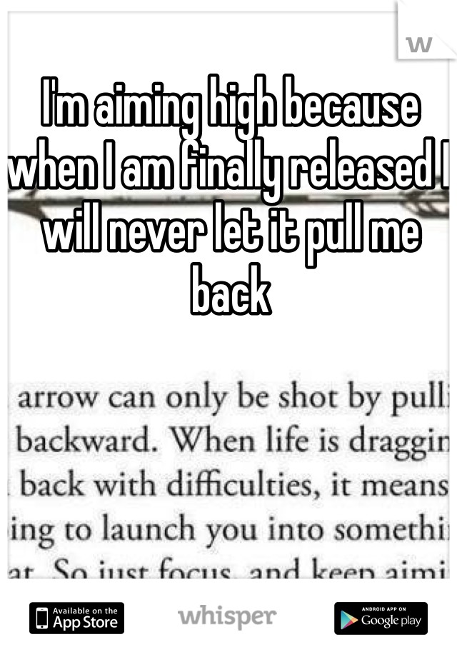 I'm aiming high because when I am finally released I will never let it pull me back