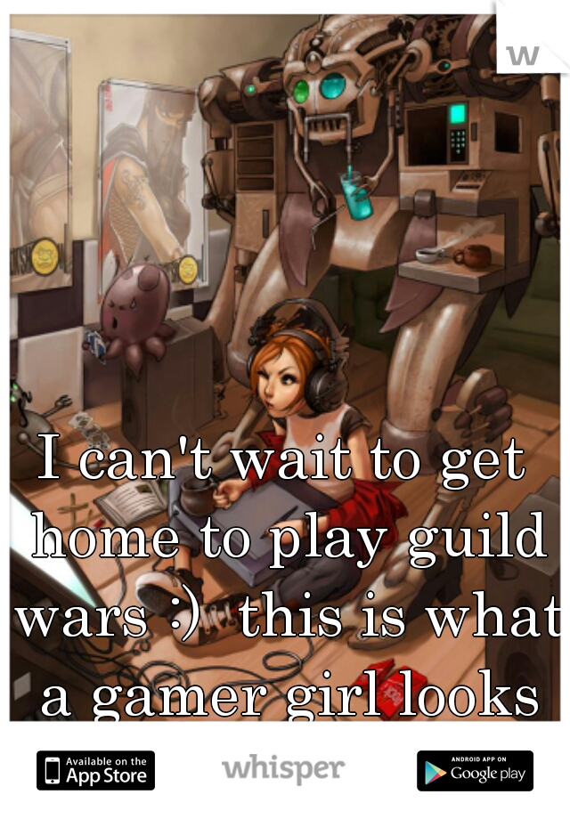 I can't wait to get home to play guild wars :)  this is what a gamer girl looks like!!