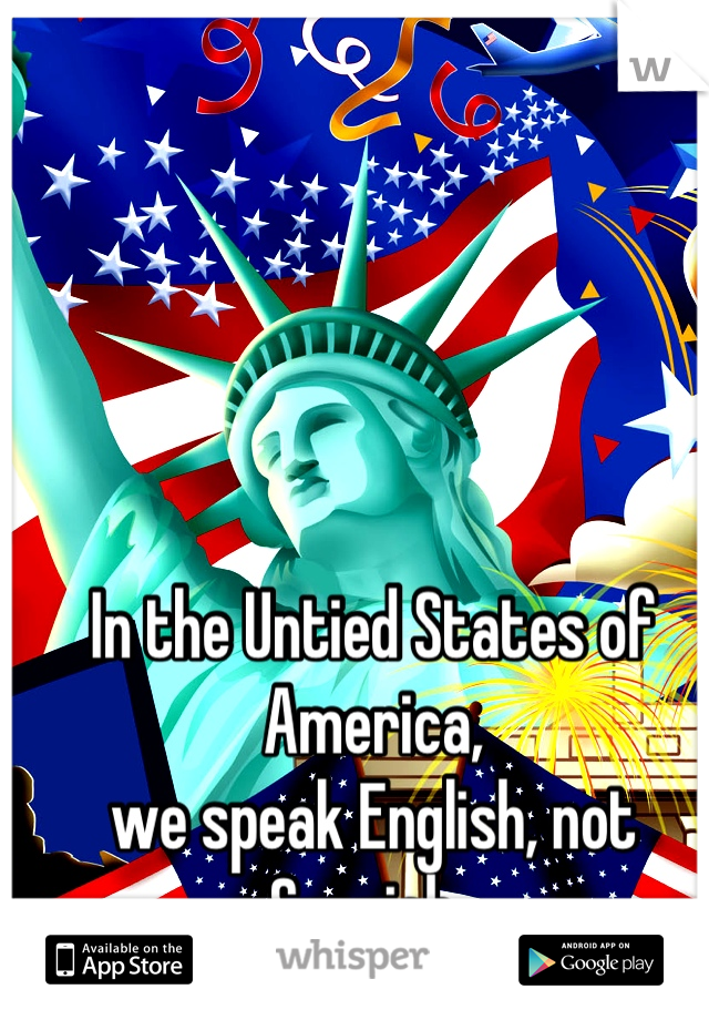 In the Untied States of America, we speak English, not Spanish.