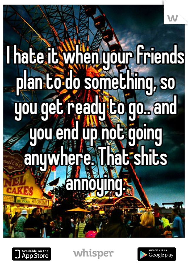 I hate it when your friends plan to do something, so you get ready to go.. and you end up not going anywhere. That shits annoying.
