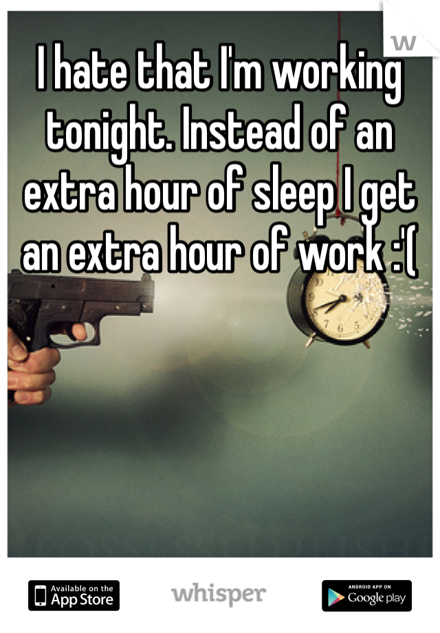 I hate that I'm working tonight. Instead of an extra hour of sleep I get an extra hour of work :'(