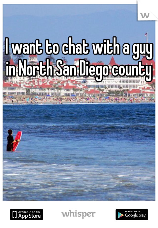 I want to chat with a guy in North San Diego county