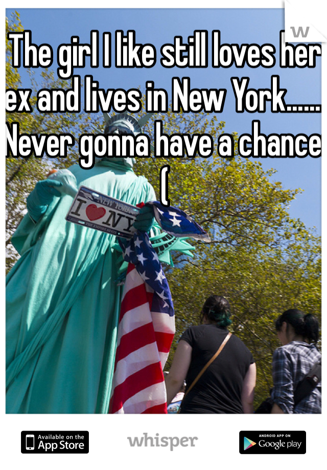 The girl I like still loves her ex and lives in New York....... Never gonna have a chance:(