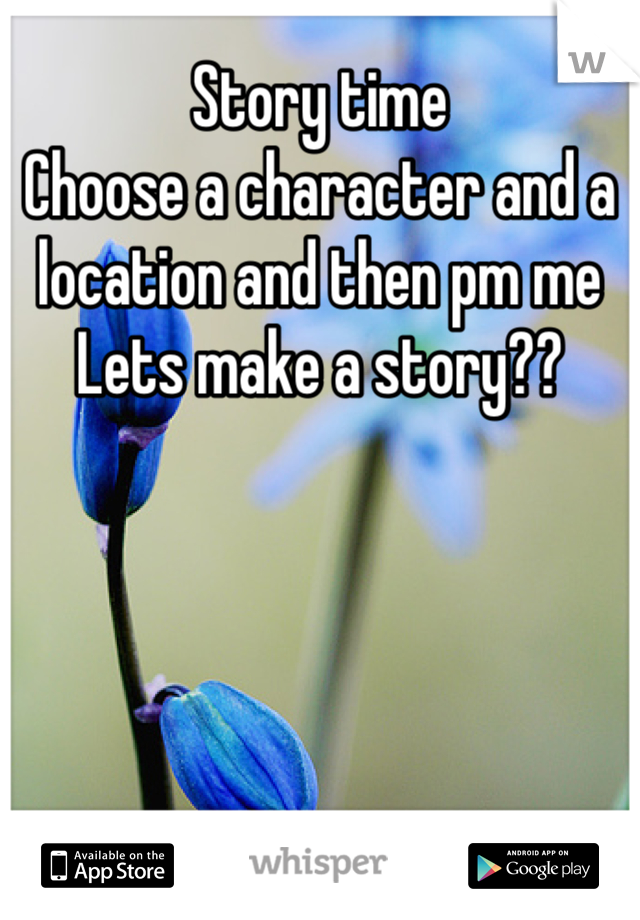 Story time Choose a character and a location and then pm me  Lets make a story??
