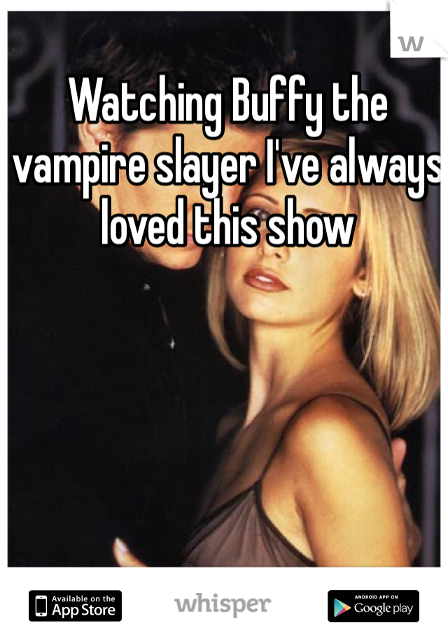 Watching Buffy the vampire slayer I've always loved this show
