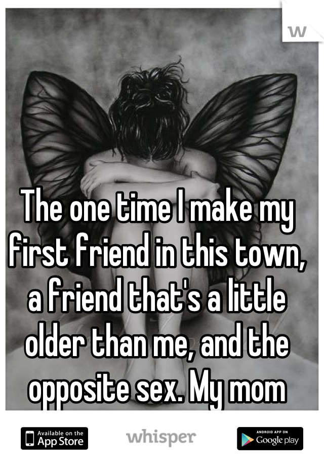 The one time I make my first friend in this town, a friend that's a little older than me, and the opposite sex. My mom throws a bitch fit. Fml