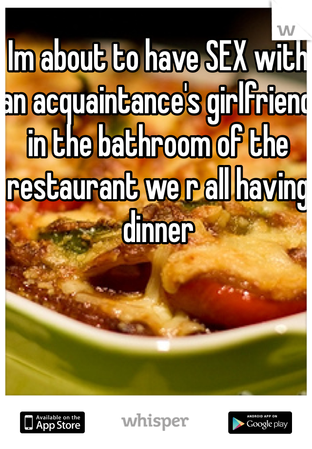 Im about to have SEX with an acquaintance's girlfriend in the bathroom of the restaurant we r all having dinner
