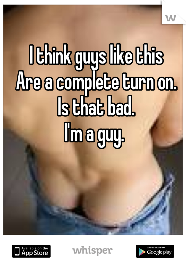 I think guys like this  Are a complete turn on.  Is that bad.  I'm a guy.