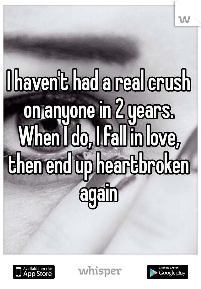 I haven't had a real crush on anyone in 2 years. When I do, I fall in love, then end up heartbroken again