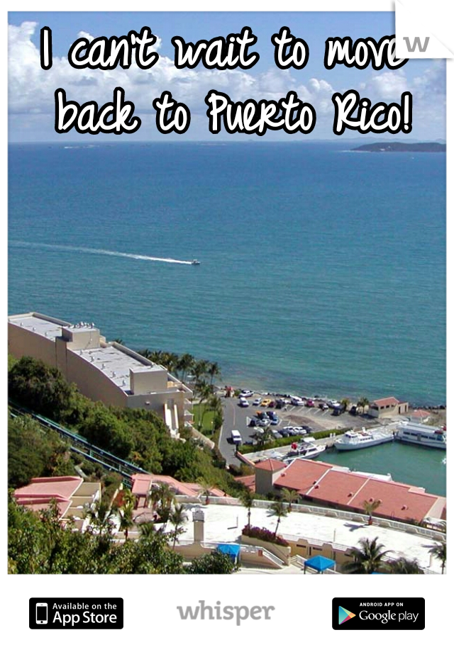 I can't wait to move back to Puerto Rico!