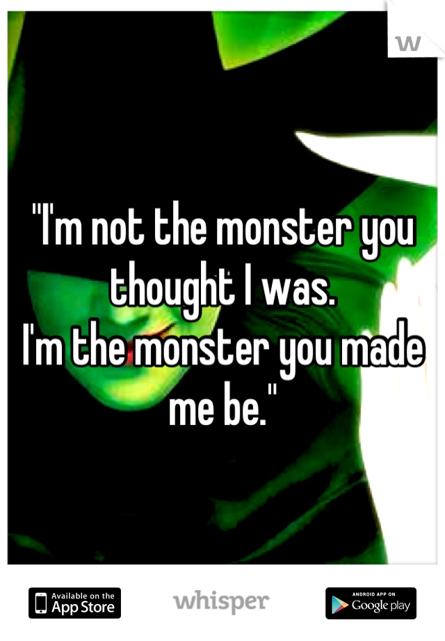 """""""I'm not the monster you thought I was. I'm the monster you made me be."""""""