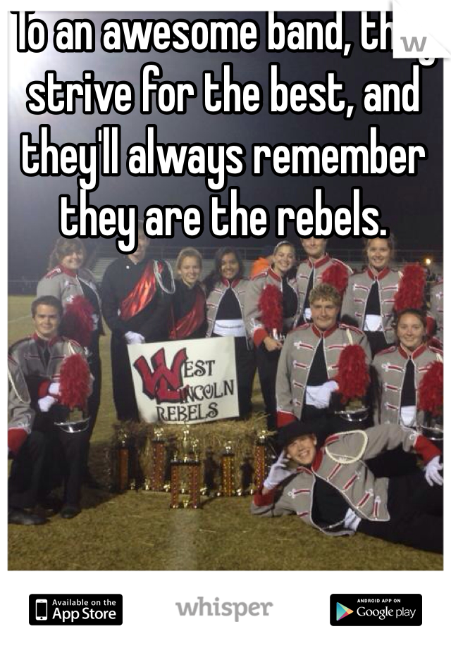 To an awesome band, they strive for the best, and they'll always remember they are the rebels.