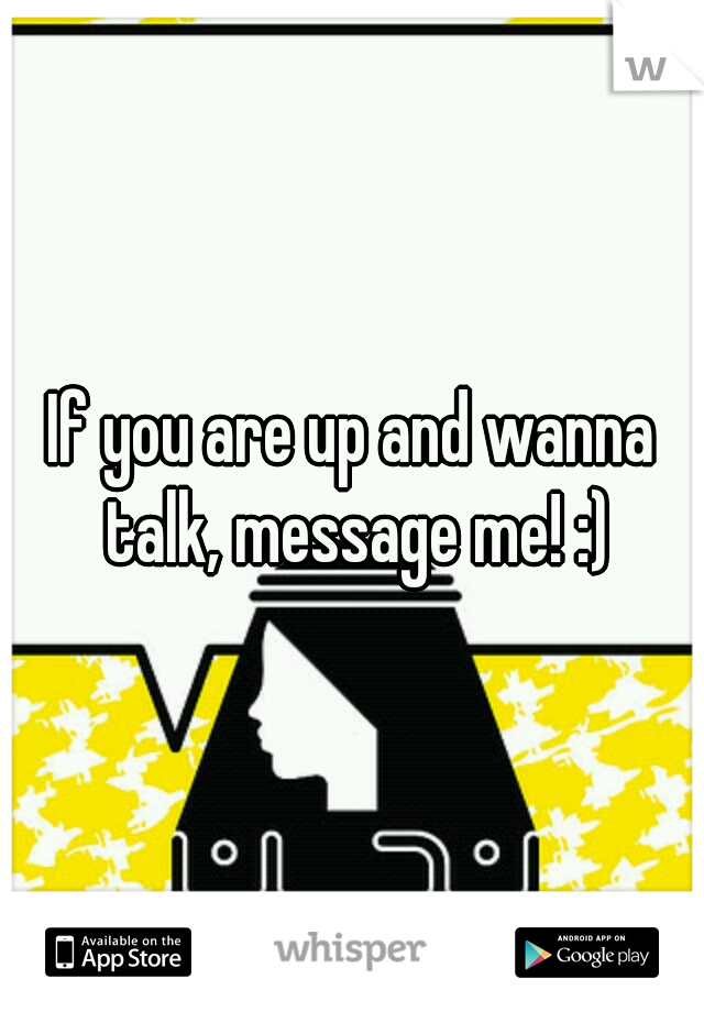 If you are up and wanna talk, message me! :)